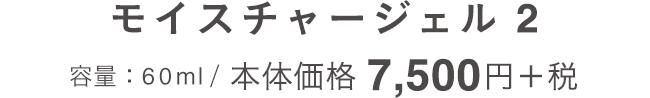 モイスチャージェル 2 容量:60ml / 本体価格7,500円+税