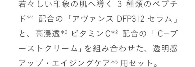 若々しい印象の肌へ導く3種類のペプチド*4配合の 「アヴァンス DFP312 セラム」と、高浸透*3ビタミンC*2配合の 「C-ブーストクリーム」を組み合わせた、透明感アップ・エイジングケア*5用セット。