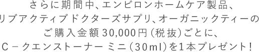 さらに期間中、エンビロンホームケア製品、リブアクティブドクターズサプリ、オーガニックティーのご購入金額30,000円(税抜)ごとに、C-クエンストーナーミニ(30ml)を1本プレゼント!