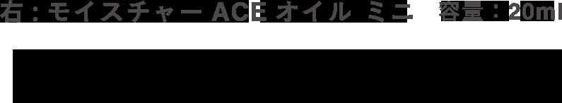 右:モイスチャーACEオイル ミニ 容量:20ml ビタミンA*2、C*3、E*4を配合で、肌にハリ、ツヤ、うるおいを与えるスキンケアオイル。