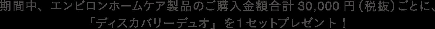 期間中、エンビロンホームケア製品のご購入金額合計30,000円(税抜)ごとに、「ディスカバリーデュオ」を1セットプレゼント!
