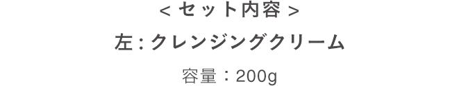 <セット内容> 左:クレンジングクリーム 容量:200g