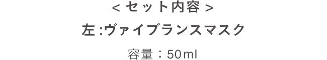 <セット内容> 左:ヴァイブランスマスク 容量:50ml