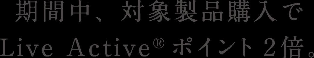 期間中、対象製品購入でLive Active®ポイント2倍。